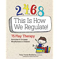 2, 4, 6, 8 This Is How We Regulate: 75 Play Therapy Activities to Increase Mindfulness...