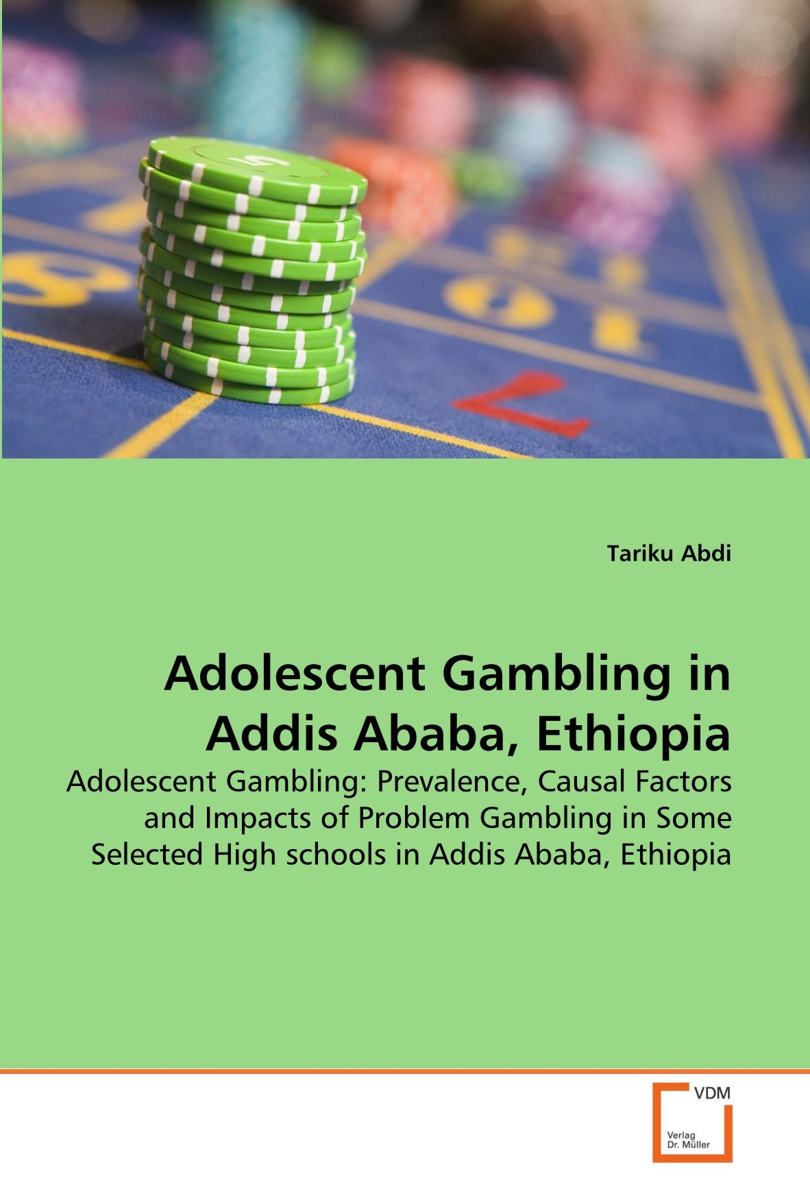Adolescent Gambling in Addis Ababa, Ethiopia: Adolescent Gambling: Prevalence, Causal Factors and Impacts of Problem Gambling in Some Selected High schools in Addis Ababa, Ethiopia pdf epub