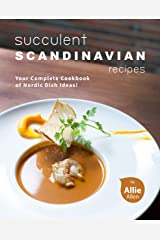 Succulent Scandinavian Recipes: Your Complete Cookbook of Nordic Dish Ideas! Kindle Edition