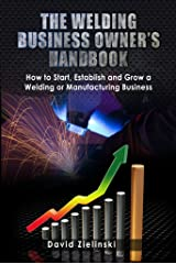 The Welding Business Owner's Hand Book: How to Start, Establish and Grow a Welding or Manufacturing Business Kindle Edition