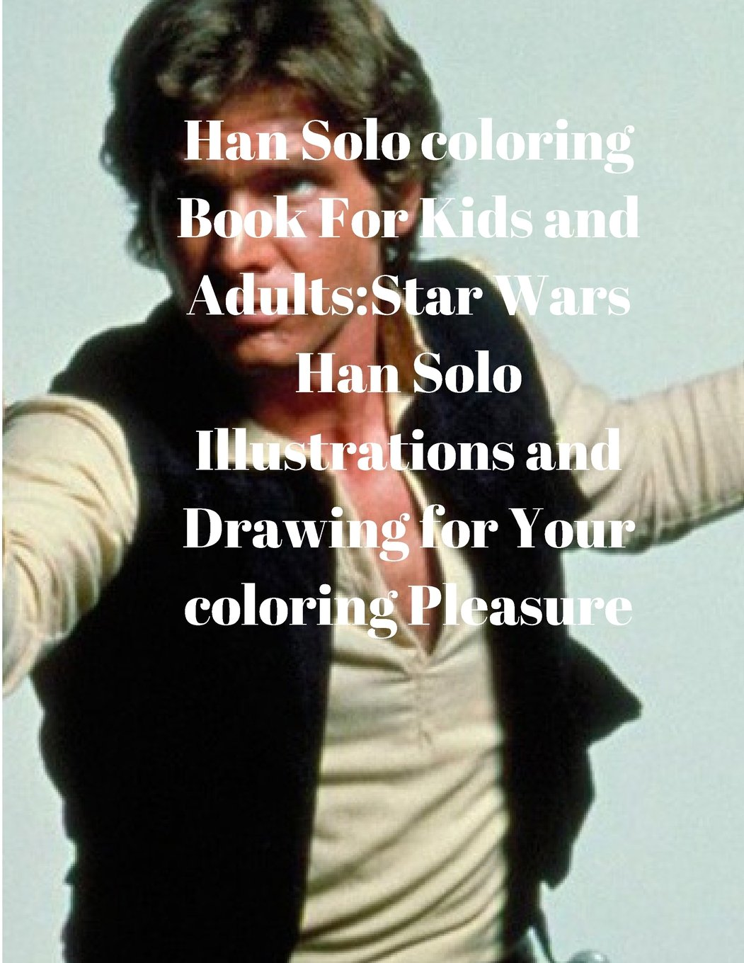 Han Solo coloring Book For Kids and Adults:Star Wars Han Solo Illustrations and Drawing for Your coloring Pleasure