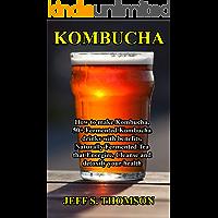 KOMBUCHA: How to make Kombucha, 50+ Fermented Kombucha drinks with benefits, Naturally Fermented Tea that Energize, Cleanse and detoxify your health (English Edition)