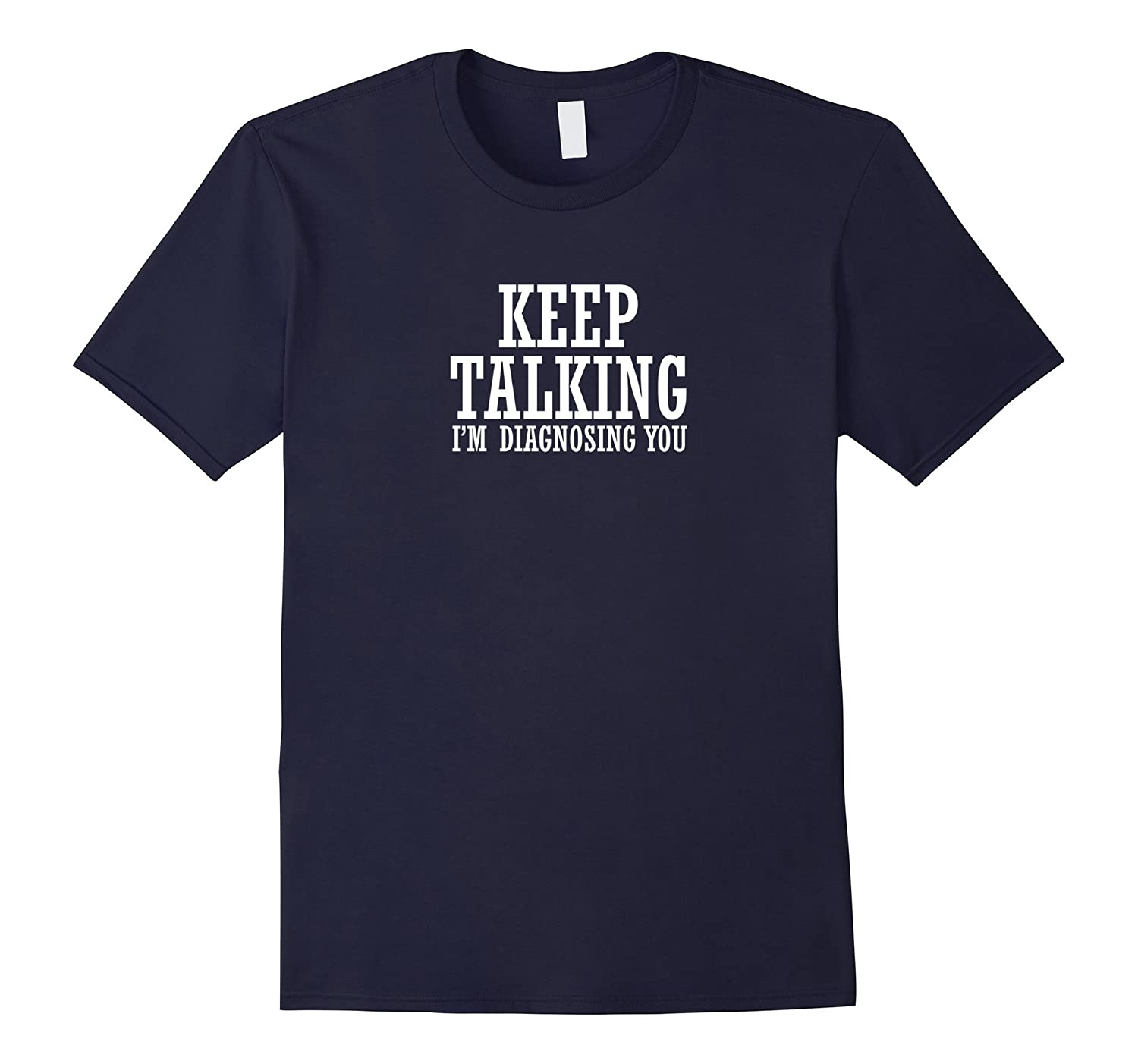 keep talking Im diagnosing you funny psychiatrist t-shirt-TD