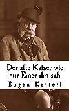 Der alte Kaiser, wie nur Einer ihn sah: Der wahrheitsgetreue Bericht seines Leibkammerdieners Eugen Ketterl