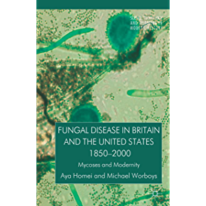 Fungal Disease in Britain and the United States 1850-2000: Mycoses and Modernity (Science, Technology and Medicine in…