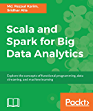 Scala and Spark for Big Data Analytics: Explore the concepts of functional programming, data streaming, and machine learning