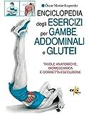 Enciclopedia degli esercizi per gambe, addominali e glutei. Tavole anatomiche, biomeccanica e corretta esecuzione