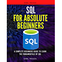 SQL For Absolute Beginners: A Complete Beginners Guide To Learn The Fundamentals Of SQL