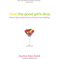 Food: The Good Girl's Drug: How to Stop Using Food to Control Your Feelings