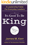 It's Good To Be King: A Leadership Fable for Everyday Leaders