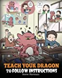 Teach Your Dragon To Follow Instructions: Help Your Dragon Follow Directions. A Cute Children Story To Teach Kids The Importance of Listening and Following Instructions. (My Dragon Books)