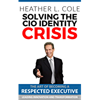 Solving the CIO Identity Crisis: The Art of Becoming A Respected Executive Leading Innovation and Transformation