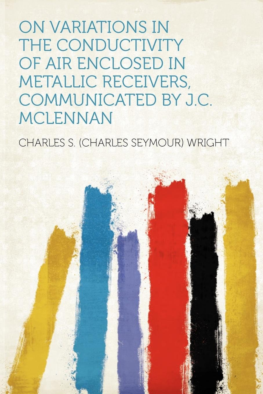 Read Online On Variations in the Conductivity of Air Enclosed in Metallic Receivers, Communicated by J.C. McLennan ebook