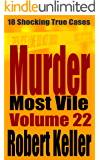 Murder Most Vile Volume 22: 18 Shocking True Crime Murder Cases (True Crime Murder Books)