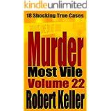 Murder Most Vile Volume 22: 18 Shocking True Crime Murder Cases