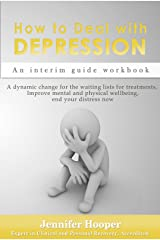 How to Deal With Depression: An interim guide workbook: A dynamic change for the waiting lists for treatments, Improve mental and physical wellbeing, end your distress now Kindle Edition