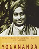 How To Achieve Glowing Health And Vitality: The Wisdom Of Paramhansa Yogananda
