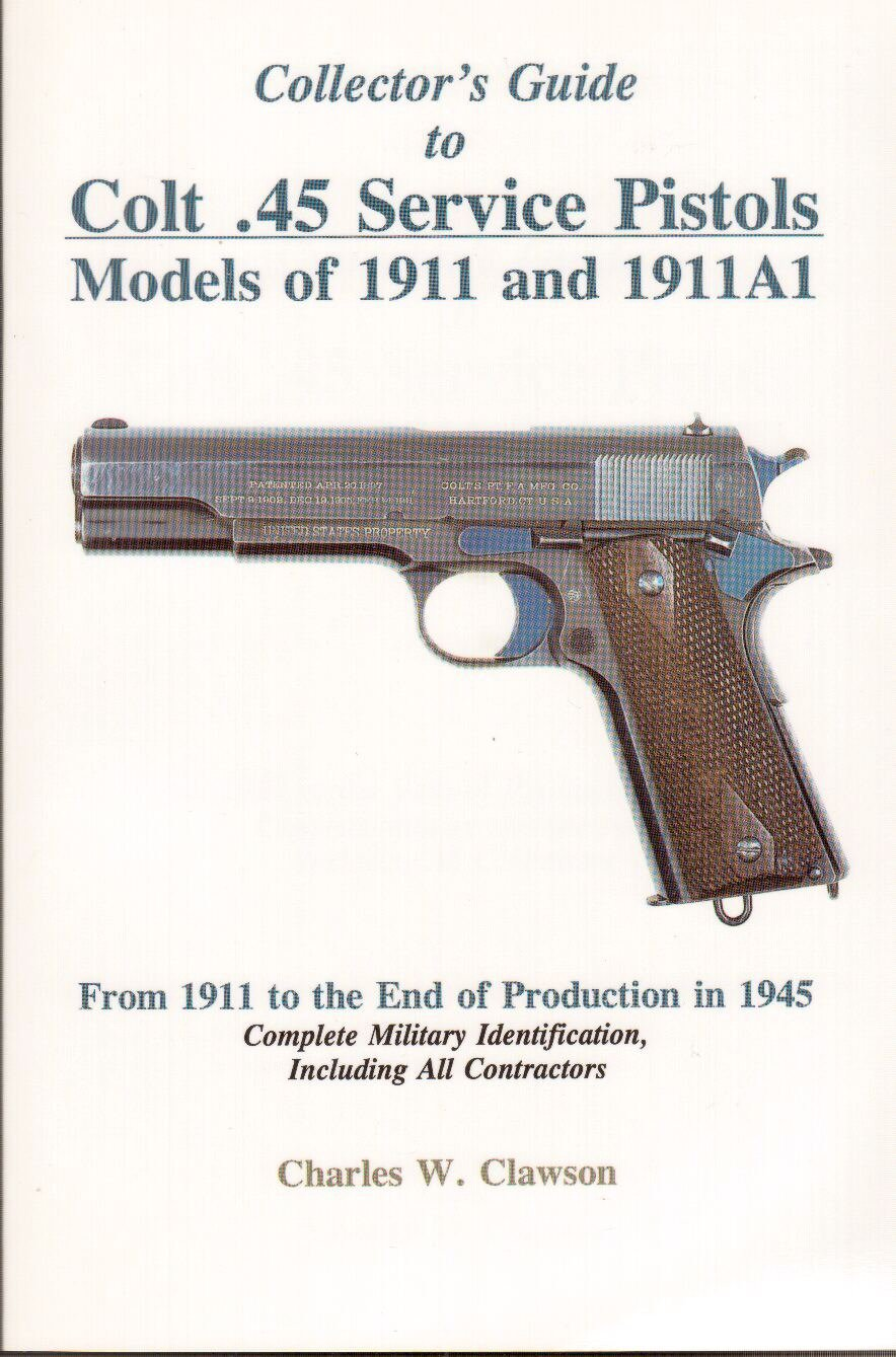 Collector's Guide to Colt .45 Service Pistols: Models of 1911 and 1911a1:  From 1911 to the End of Production in 1945: Complete Military  Identification: ...