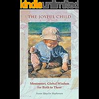 The Joyful Child: Montessori, Global Wisdom for Birth to Three