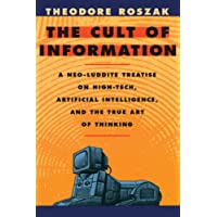 The Cult of Information – A Neo–Luddite Treatise on High–Tech, Artificial Intelligence & the True Art of Thinking Rev