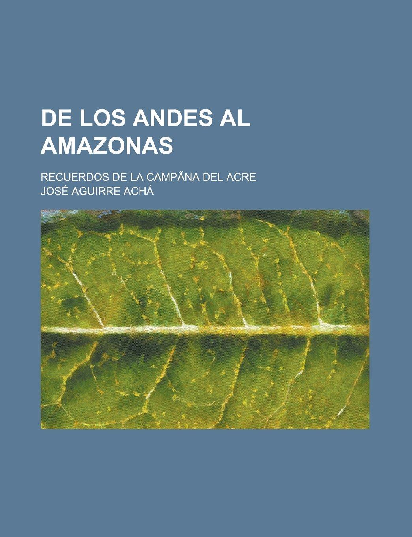 De los Andes al Amazonas; recuerdos de la campãna del Acre (Spanish Edition): José Aguirre Achá: 9781231295687: Amazon.com: Books