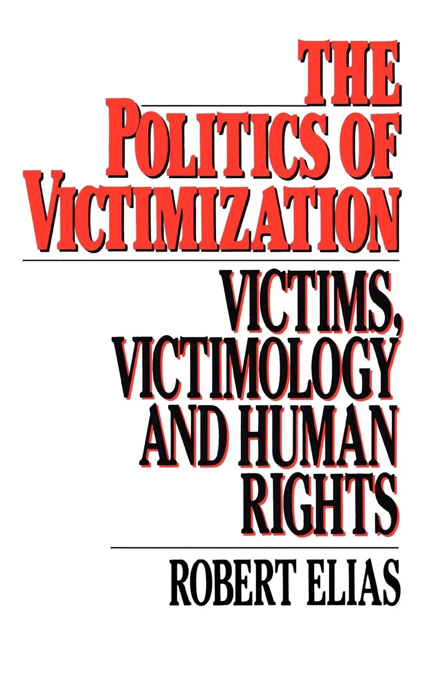 The Politics of Victimization: Victims, Victimology, and Human Rights