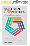 The 5 Core Abilities of Highly Effective Leaders : Leading Christian coach and trainer teaches you how to demystify your leadership journey and step into your biggest challenges (English Edition)