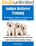 Golden Retriever Training: The Beginner's Guide to Training Your Golden Retriever Puppy: Includes Potty Training, Sit, Stay, Fetch, Drop, Leash Training and Socialization Training