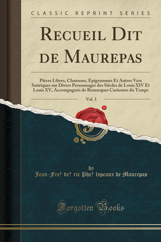 Download Recueil Dit de Maurepas, Vol. 3: Pièces Libres, Chansons, Épigrammes Et Autres Vers Satiriques sur Divers Personnages des Siècles de Louis XIV Et ... du Temps (Classic Reprint) (French Edition) ebook