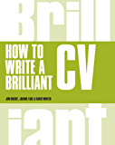 How to Write a Brilliant CV: What employers want to see and how to write it (Brilliant Business)