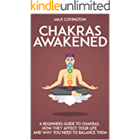 Chakras Awakened: A Beginners Guide to Chakras, How They Affect Your Life and Why You Need to Balance Them