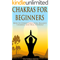 Chakras: Chakras for Beginners: How to Strengthen Aura, Balance Chakras, And Heal Yourself
