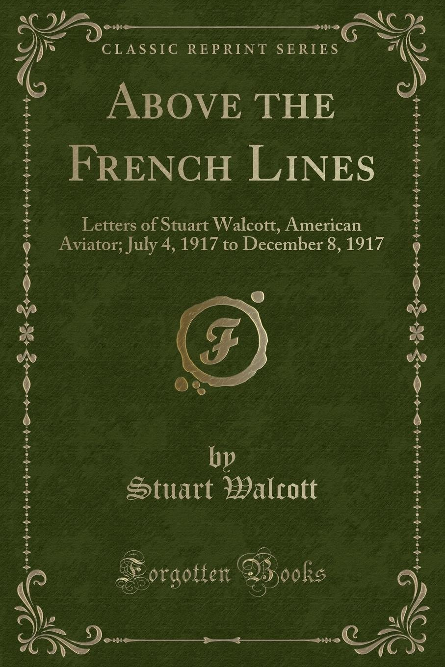 Download Above the French Lines: Letters of Stuart Walcott, American Aviator; July 4, 1917 to December 8, 1917 (Classic Reprint) ebook