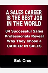 A Sales Career Is the Best Job In the World: 84 Successful Sales Professionals Reveal Why They Chose a Career In Sales Kindle Edition