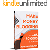 Make Money Blogging: The Step-by-Step Guide to Take Your Blog from 0$ to 30'000$ a Month Working from Home (Make Money Online Book 1)