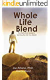 Whole Life Blend: The Definitive Guide to Getting the Life You Desire