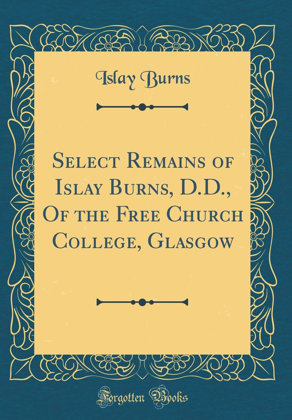 Read Online Select Remains of Islay Burns, D.D., Of the Free Church College, Glasgow (Classic Reprint) pdf