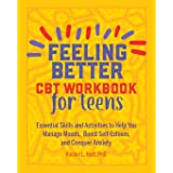 Feeling Better: CBT Workbook for Teens: Essential Skills and Activities to Help You Manage Moods, Boost Self-Esteem, and Conq