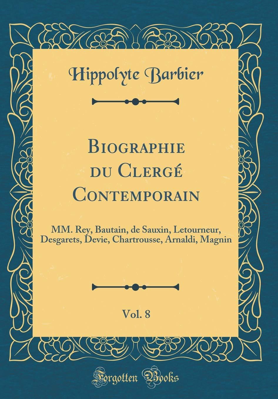 Download Biographie Du Clergé Contemporain, Vol. 8: MM. Rey, Bautain, de Sauxin, Letourneur, Desgarets, Devie, Chartrousse, Arnaldi, Magnin (Classic Reprint) (French Edition) PDF