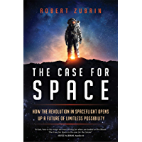 The Case for Space: How the Revolution in Spaceflight Opens Up a Future of Limitless Possibility