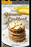Totally Bananas Cookbook: 30 Creative Banana Recipes to Take You Beyond Banana Bread