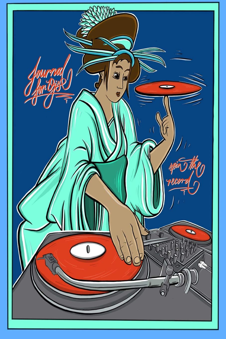 Journal for Djs - Spin the Record: 6x9 Inch A Multi-Purpose Lined Journal Designed with Djs in mind! - Keep the Record Spinning! - DJ, Turn table, ... lady, Geisha, Original Art,