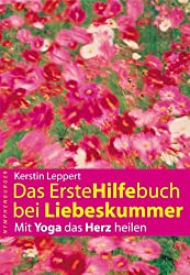 Das Erstehilfebuch bei Liebeskummer: Mit Yoga das Herz heilen