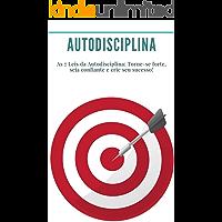 Autodisciplina: As 7 Leis da Autodisciplina: Torne-se forte, seja confiante e crie seu sucesso!: (Hábitos, Produtividade…