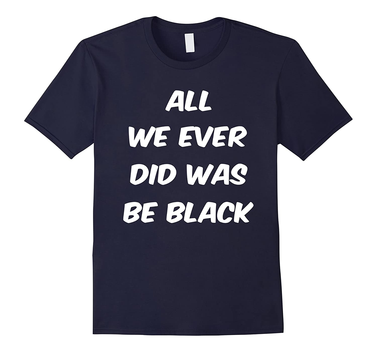 All we ever did was be black t shirt-ANZ