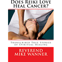 Does Reiki Love Heal Cancer?: Transcribed True Stories Of Spiritual Healing (English Edition)