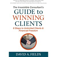 Irresistible Consultant's Guide to Winning Clients: 6 Steps to Unlimited Clients & Financial Freedom
