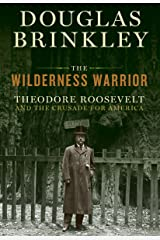 The Wilderness Warrior: Theodore Roosevelt and the Crusade for America Kindle Edition