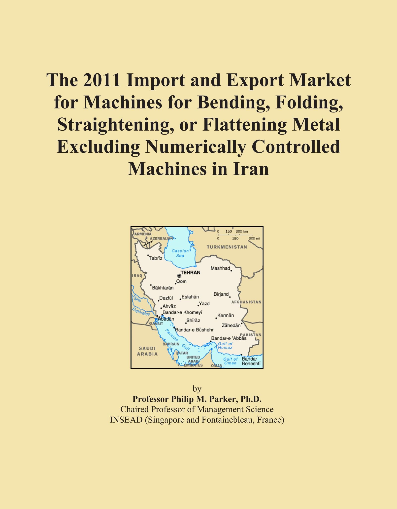 The 2011 Import and Export Market for Machines for Bending, Folding, Straightening, or Flattening Metal Excluding Numerically Controlled Machines in Iran pdf