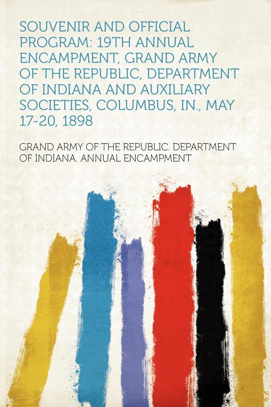 Souvenir and Official Program: 19th Annual Encampment, Grand Army of the Republic, Department of Indiana and Auxiliary Societies, Columbus, In., May 17-20, 1898 ebook